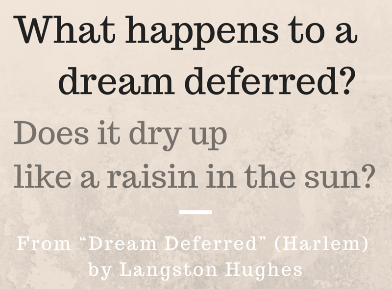 what happens to a dream deferred What happens to a dream deferred does it dry up like a raisin in the sun or fester like a sore— and then run does it stink like rotten meat or crust and sugar over.